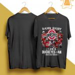Ohio State Damn Right I Am A Buckeyes Fan Now And Forever Shirt