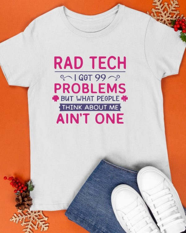 Rad Tech I Got 99 Problems But What People Think About Me Ain't One Shirt
