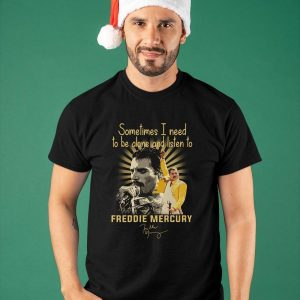 Sometimes I Need To Be Alone And Listen To Freddie Mercury Shirt