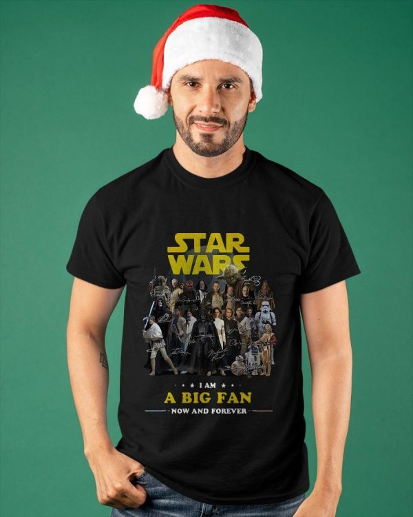 Star Wars I Am A Big Fan Now And Forever Shirt