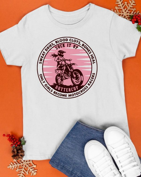 Sweat Dries Blood Clots Bones Heal Only Girls Become Motocross Racers Shirt