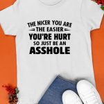 The Nicer You Are The Easier You're Hurt So Just Be An Asshole Shirt