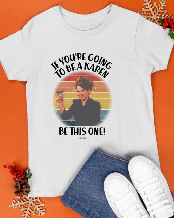 Vintage If You're Going To Be A Karen Be This One Shirt