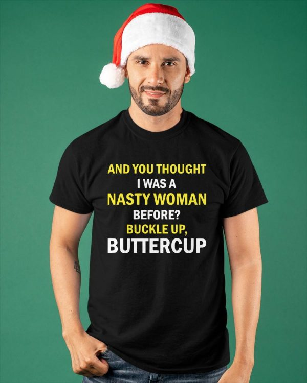 And You Thought I Was A Nasty Woman Before Buckle Up Buttercup Shirt