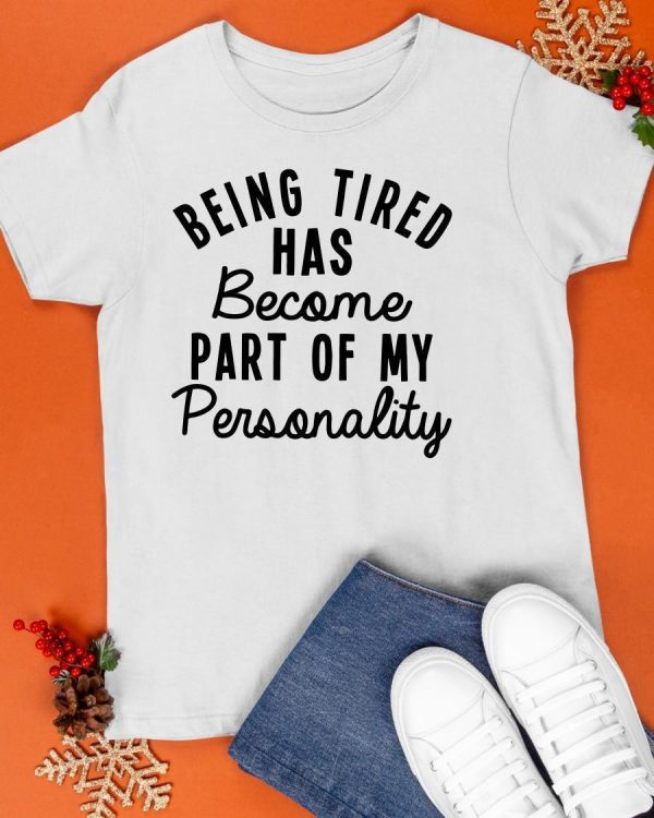 Being Tired Has Become Part Of My Personality Shirt