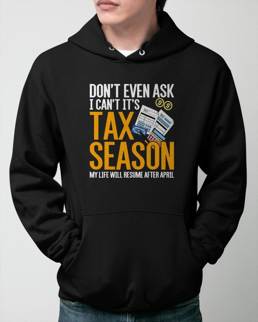 Don't Even Ask I Can't It's Tax Season My Life Will Resume After April Hoodie
