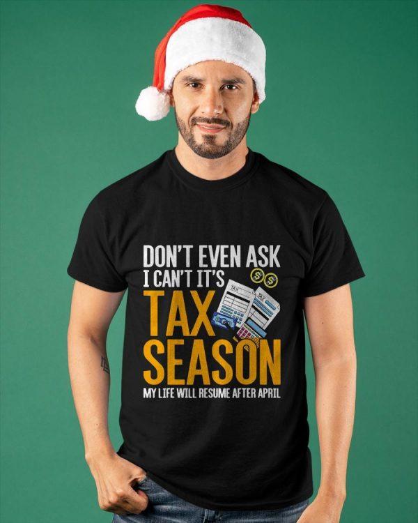 Don't Even Ask I Can't It's Tax Season My Life Will Resume After April Shirt
