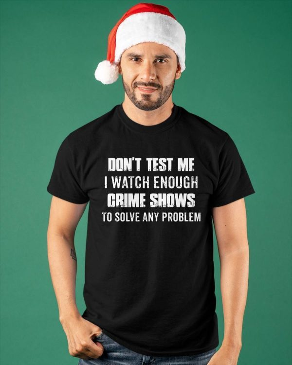 Don't Test Me I Watch Enough Crime Shows To Solve Any Problem Shirt