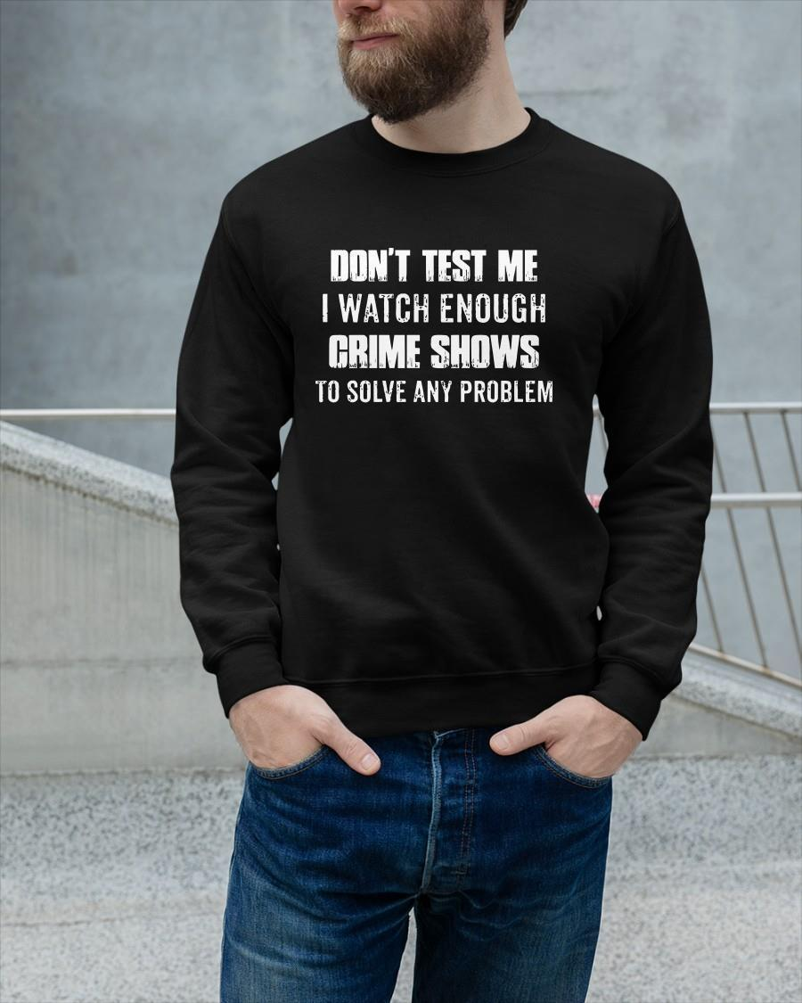 Don't Test Me I Watch Enough Crime Shows To Solve Any Problem Sweater