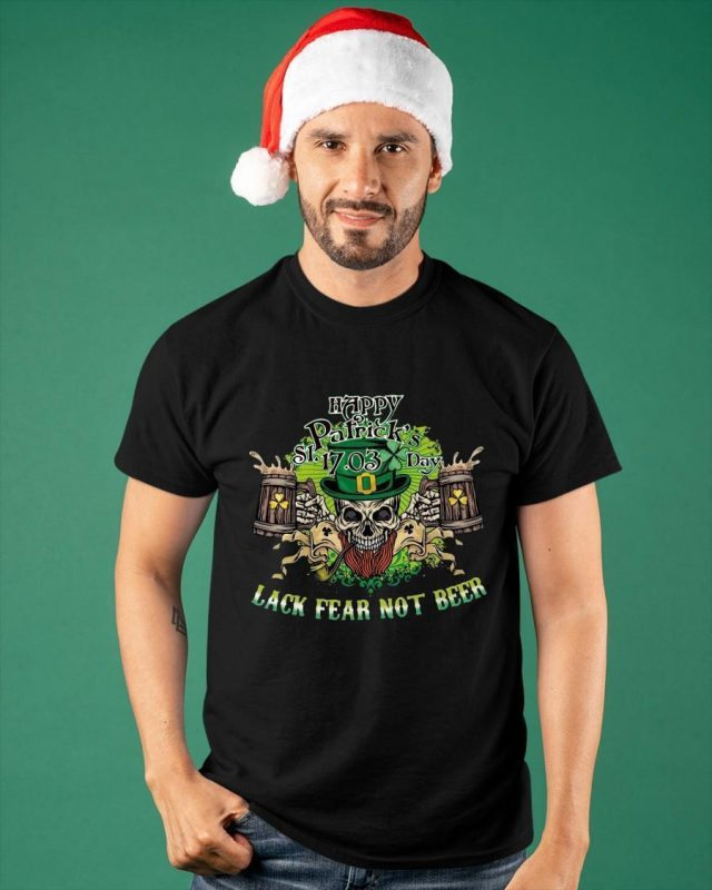 Happy St Patrick's Day 17 03 Lack Fear Not Beer Shirt