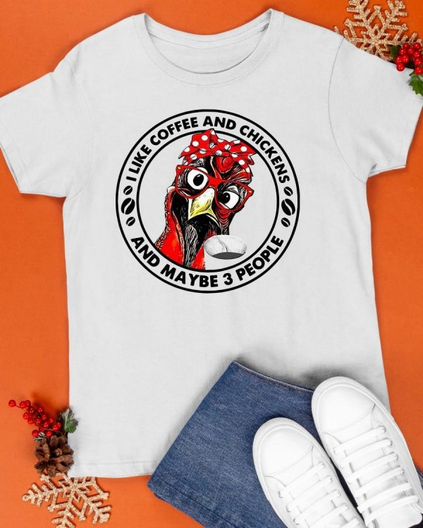 I Like Coffee And Chickens And Maybe 3 People Shirt