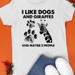 I Like Dogs And Giraffes Maybe 3 People Shirt