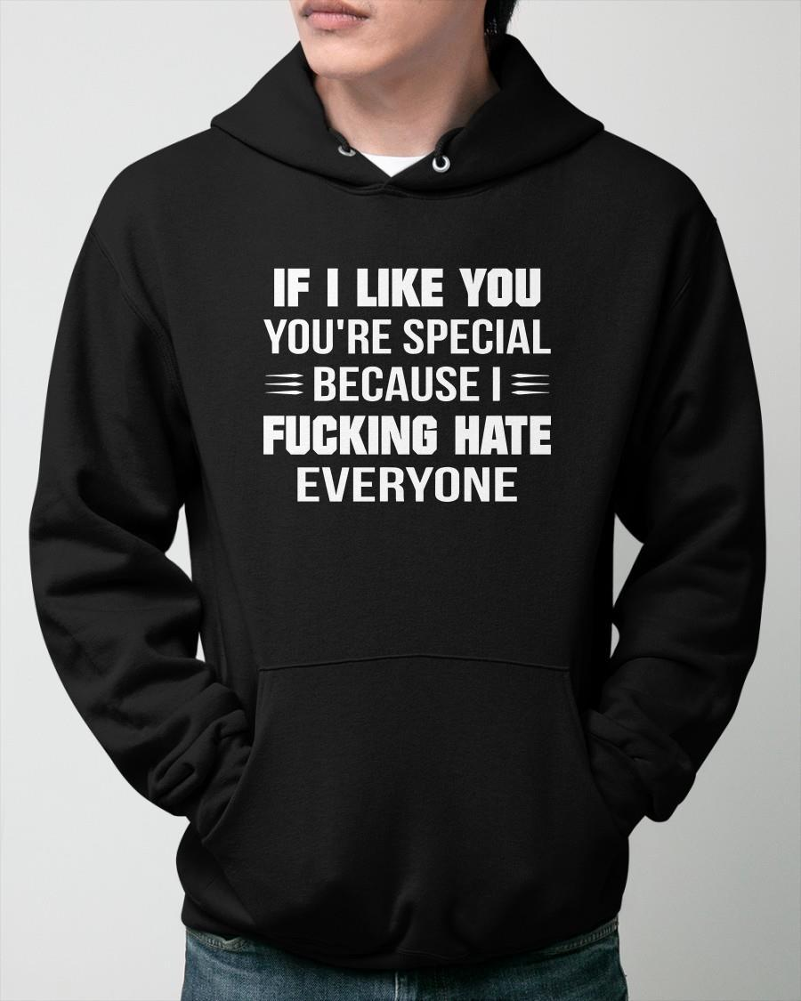 If I Like You You're Special Because I Fucking Hate Everyone Hoodie