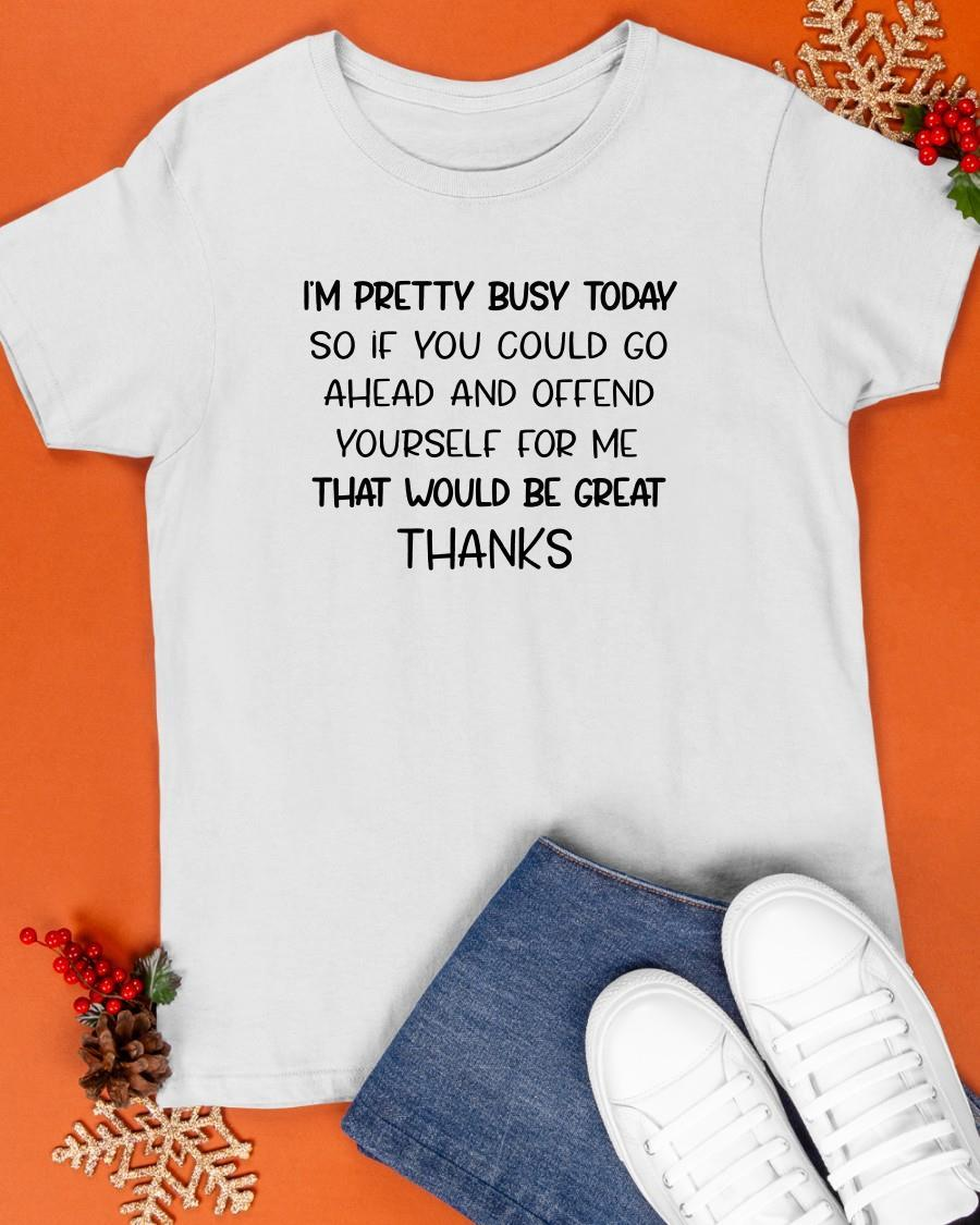 I'm Pretty Busy Today So If You Could Go Ahead And Offend Yourself Shirt