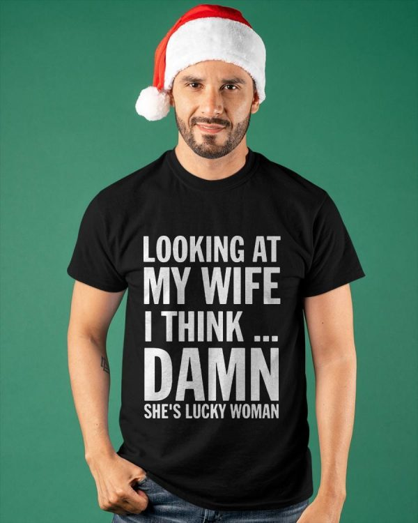 Looking At My Wife I Think Damn She's Lucky Woman Shirt