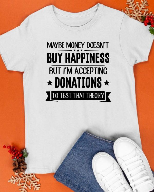 Maybe Money Doesn't Buy Happiness But I'm Accepting Donations Shirt