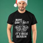 Nope Can't Do It It's Race Season Shirt