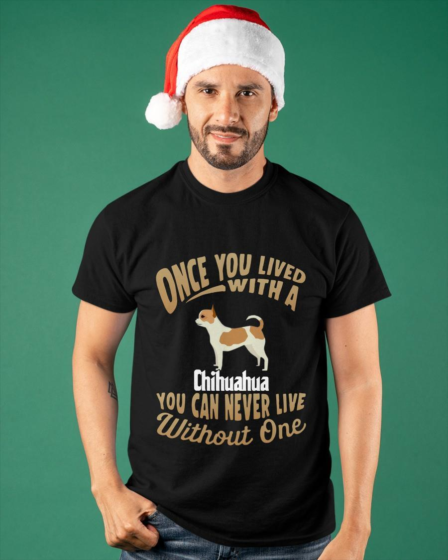 Once You Lived With A Chihuahua You Can Never Live Without One Shirt
