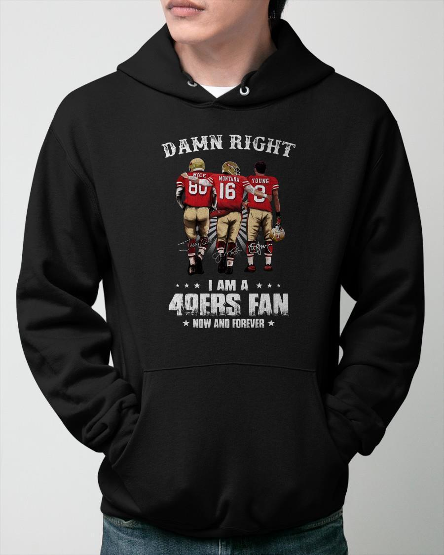 Rice Montana Young Damn Right I Am A 49ers Fan Now And Forever Hoodie