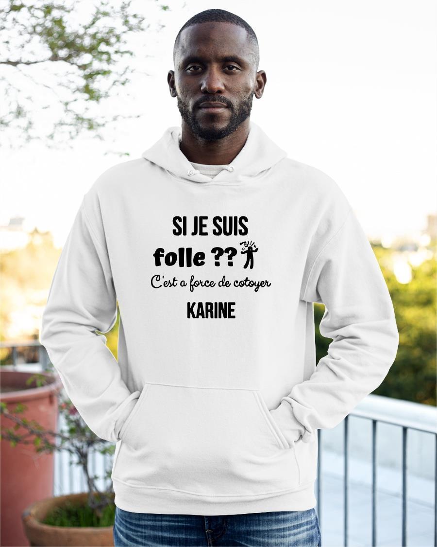 Si Je Suis Folle C'est A Force De Cotoyer Karine Hoodie