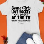 Some Girls Love Hockey And Swear At The Tv It's Me I'm Some Girls Shirt