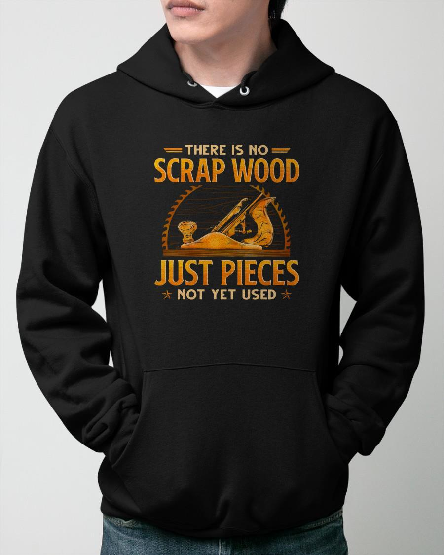 There Is No Scrap Wood Just Pieces Not Yet Used Hoodie