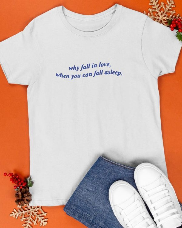 Why Fall In Love When You Can Fall Asleep Shirt