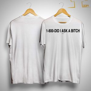 1 800 Did I Ask A Bitch Shirt