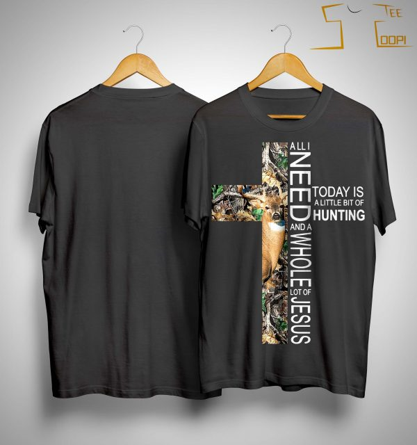 All I Need Today Is A Little Bit Of Hunting And A Whole Lot Of Jesus Shirt