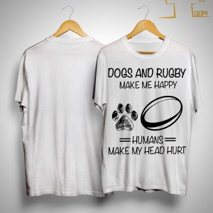 Dogs And Rugby Make Me Happy Humans Make My Head Hurt Shirt