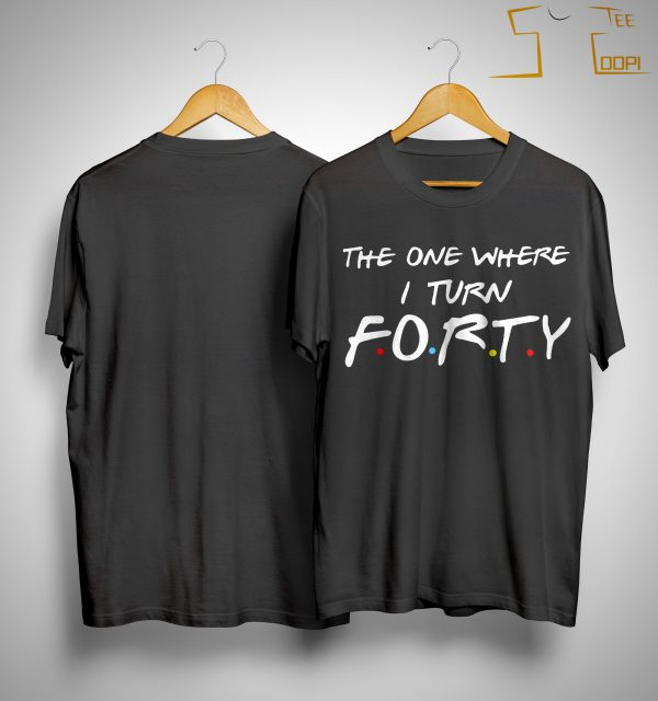 Friends The One Where I Turn Forty Shirt