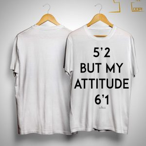 5'2 But My Attitude 6'1 Shirt