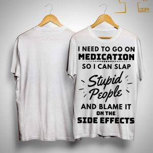 I Need To Go On Medication So I Can Slap Stupid People Shirt