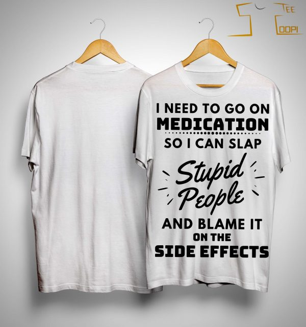 I Need To Go On Medication So I Can Slap Stupid People Shirt
