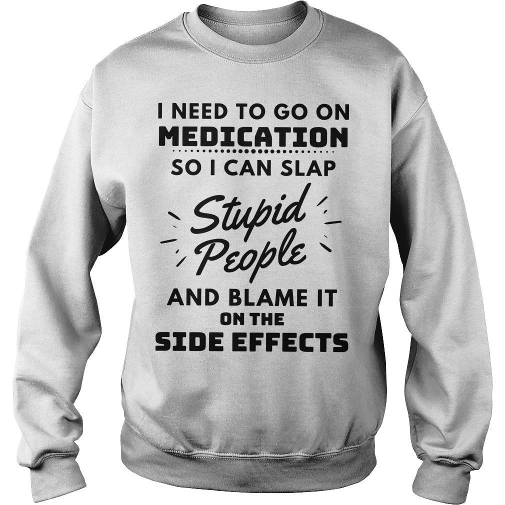 I Need To Go On Medication So I Can Slap Stupid People Sweater