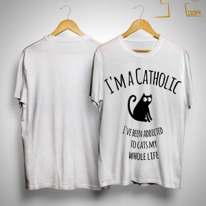 I'm A Catholic I've Been Addicted To Cats My Whole Life Shirt