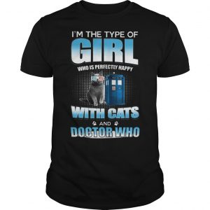 I'm The Type Of Girl Who Is Perfectly Happy With Cats And Doctor Who Shirt