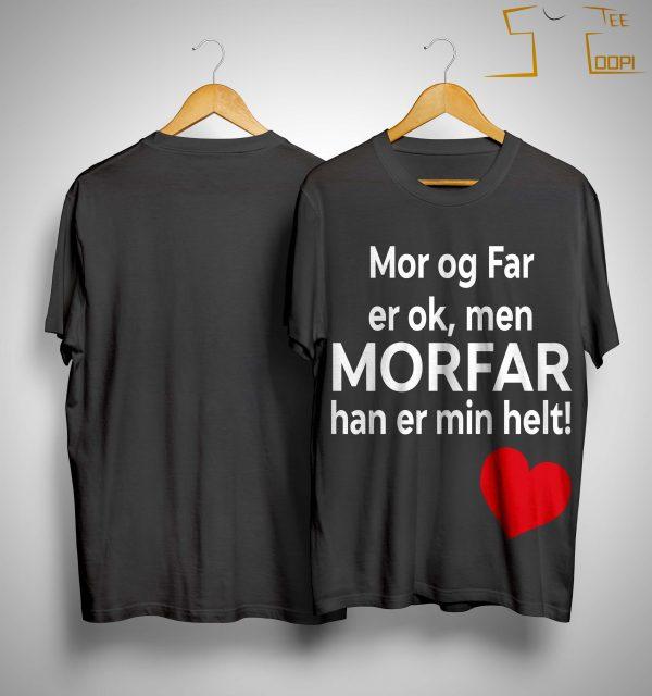 Mor Og Far Er Ok Men Morfar Han Er Min Helt Shirt
