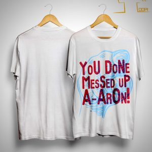 You Done Messed Up A Aron Shirt