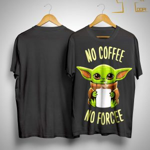Baby Yoda No Coffee No Forcee Shirt