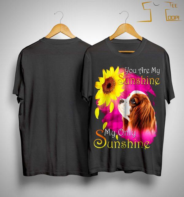 Cavalier King Charles Spaniel You Are My Sunshine My Only Sunshine Shirt