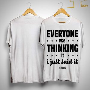Everyone Was Thinking It I Just Said It Shirt