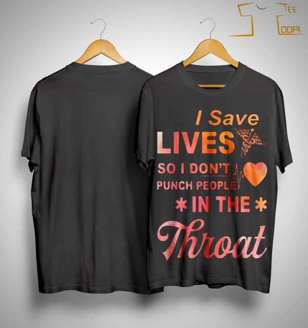 I Save Lives So I Don't Punch People In The Throat Shirt