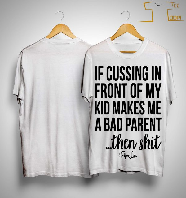 If Cussing In Front Of My Kid Makes Me A Bad Parent Then Shit Shirt