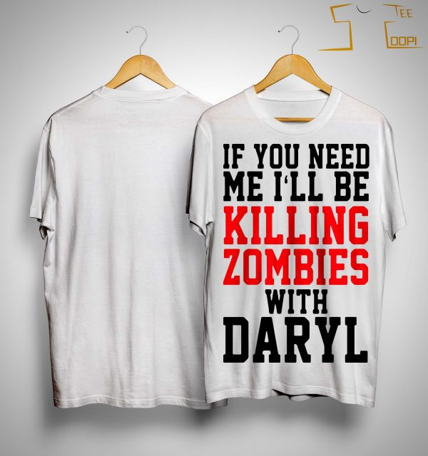 If You Need Me I'll Be Killing Zombies With Daryl Shirt