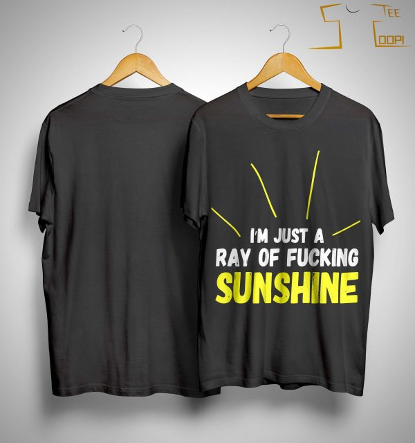 I'm Just A Ray Of Fucking Sunshine Shirt