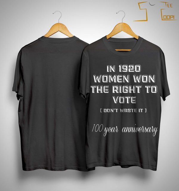 In 1920 Women Won The Right To Vote Don't Waste It 100 Year Anniversary Shirt