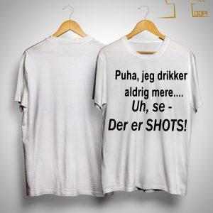 Puha Jeg Drikker Aldrig Mere Uh Se Der Er Shots Shirt