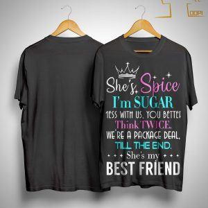 She's Spice I'm Sugar Mess With Us You Better Think Twice She's My Best Friend Shirt
