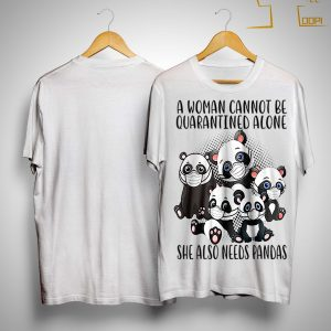 A Woman Cannot Be Quarantined Alone She Also Needs Pandas Shirt